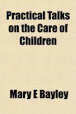 Practical Talks on the Care of Children af Mary E. Bayley