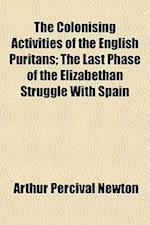 The Colonising Activities of the English Puritans; The Last Phase of the Elizabethan Struggle with Spain af Arthur Percival Newton