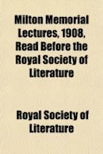 Milton Memorial Lectures, 1908, Read Before the Royal Society of Literature
