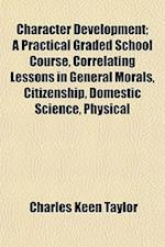 Character Development; A Practical Graded School Course, Correlating Lessons in General Morals, Citizenship, Domestic Science, Physical af Charles Keen Taylor