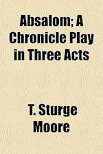 Absalom; A Chronicle Play in Three Acts af T. Sturge Moore