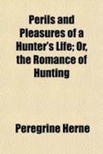 Perils and Pleasures of a Hunter's Life; Or, the Romance of Hunting af Peregrine Herne