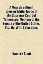 A Memoir of Hugh Lawson White, Judge of the Supreme Court of Tennessee, Member of the Senate of the United States, Etc. Etc. with Selections af Nancy N. Scott