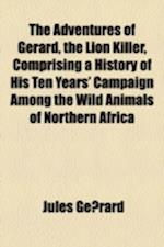 The Adventures of Gerard, the Lion Killer, Comprising a History of His Ten Years' Campaign Among the Wild Animals of Northern Africa af Jules Gerard