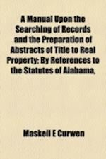 A Manual Upon the Searching of Records and the Preparation of Abstracts of Title to Real Property; By References to the Statutes of Alabama, af Maskell E. Curwen