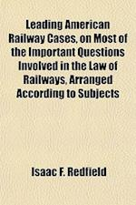 Leading American Railway Cases, on Most of the Important Questions Involved in the Law of Railways, Arranged According to Subjects af Isaac F. Redfield