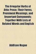 The Irregular Verbs of Attic Prose; Their Forms, Prominent Meanings, and Important Compounds; Together with Lists of Related Words and English af Addison Hogue
