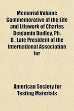 Memorial Volume Commemorative of the Life and Lifework of Charles Benjamin Dudley, PH. D., Late President of the International Association for af American Society for Testing Materials