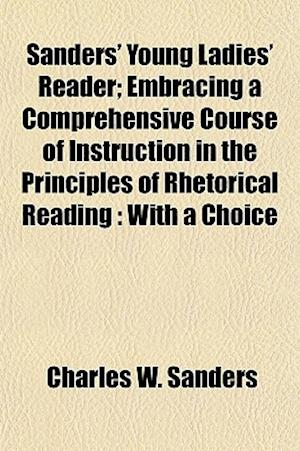 Bog, paperback Sanders' Young Ladies' Reader; Embracing a Comprehensive Course of Instruction in the Principles of Rhetorical Reading af Charles W. Sanders
