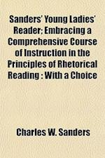 Sanders' Young Ladies' Reader; Embracing a Comprehensive Course of Instruction in the Principles of Rhetorical Reading af Charles W. Sanders