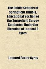 The Public Schools of Springfield, Illinois; Educational Section of the Springfield Survey Conducted Under the Direction of Leonard P. Ayres,