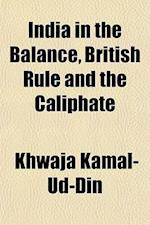 India in the Balance, British Rule and the Caliphate af Khwaja Kamal-ud-Din