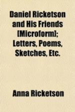 Daniel Ricketson and His Friends [Microform]; Letters, Poems, Sketches, Etc. af Anna Ricketson