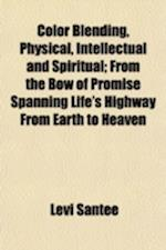 Color Blending, Physical, Intellectual and Spiritual; From the Bow of Promise Spanning Life's Highway from Earth to Heaven af Levi Santee
