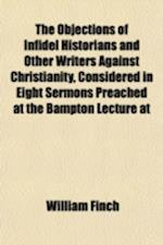 The Objections of Infidel Historians and Other Writers Against Christianity, Considered in Eight Sermons Preached at the Bampton Lecture at af William Finch
