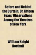 Before and Behind the Curtain; Or, Fifteen Years' Observations Among the Theatres of New York af William Knight Northall