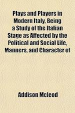 Plays and Players in Modern Italy, Being a Study of the Italian Stage as Affected by the Political and Social Life, Manners, and Character of af Addison Mcleod