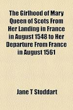 The Girlhood of Mary Queen of Scots from Her Landing in France in August 1548 to Her Departure from France in August 1561 af Jane T. Stoddart