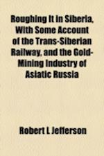 Roughing It in Siberia, with Some Account of the Trans-Siberian Railway, and the Gold-Mining Industry of Asiatic Russia af Robert L. Jefferson