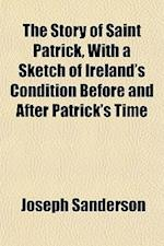 The Story of Saint Patrick, with a Sketch of Ireland's Condition Before and After Patrick's Time af Joseph Sanderson