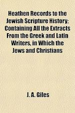 Heathen Records to the Jewish Scripture History; Containing All the Extracts from the Greek and Latin Writers, in Which the Jews and Christians af J. A. Giles