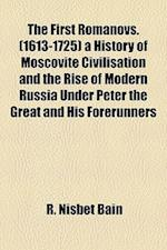 The First Romanovs. (1613-1725) a History of Moscovite Civilisation and the Rise of Modern Russia Under Peter the Great and His Forerunners af R. Nisbet Bain