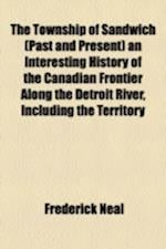 The Township of Sandwich (Past and Present) an Interesting History of the Canadian Frontier Along the Detroit River, Including the Territory af Frederick Neal