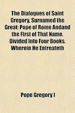 The Dialogues of Saint Gregory, Surnamed the Great; Pope of Rome Andand the First of That Name. Divided Into Four Books, Wherein He Entreateth af Pope Gregory I.