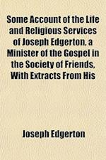 Some Account of the Life and Religious Services of Joseph Edgerton, a Minister of the Gospel in the Society of Friends, with Extracts from His af Joseph Edgerton