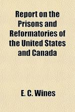 Report on the Prisons and Reformatories of the United States and Canada af E. C. Wines, Enoch Cobb Wines