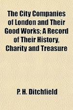 The City Companies of London and Their Good Works; A Record of Their History, Charity and Treasure af P. H. Ditchfield