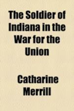 The Soldier of Indiana in the War for the Union af Catharine Merrill