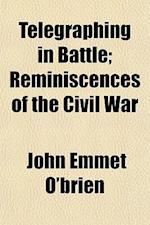 Telegraphing in Battle; Reminiscences of the Civil War af John Emmet O'Brien