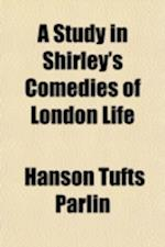 A Study in Shirley's Comedies of London Life af Hanson Tufts Parlin