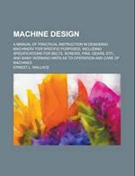 Machine Design; A Manual of Practical Instruction in Designing Machinery for Specific Purposes, Including Specifications for Belts, Screws, Pins, Gear af Ernest L. Wallace