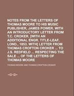 Notes from the Letters of Thomas Moore to His Music Publisher, James Power. with an Introductory Letter from T.C. Croker. [With an Additional Engr. Ti af Thomas Moore, P. J. Darey