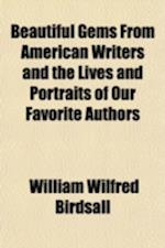 Beautiful Gems from American Writers and the Lives and Portraits of Our Favorite Authors af William Wilfred Birdsall
