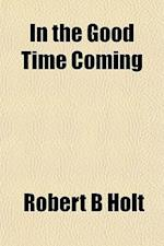 In the Good Time Coming af Robert B. Holt