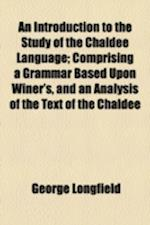 An Introduction to the Study of the Chaldee Language; Comprising a Grammar Based Upon Winer's, and an Analysis of the Text of the Chaldee af George Longfield