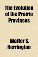 The Evolution of the Prairie Provinces af Walter S. Herrington