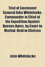 Trial of Lieutenant General John Whitelocke, Commander in Chief of the Expedition Against Buenos Ayres. by Court-In Martial. Held in Chelsea af John Whitelocke