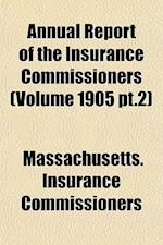 Annual Report of the Insurance Commissioners (Volume 1905 PT.2) af Massachusetts Insurance Commissioners