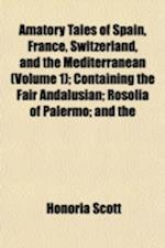 Amatory Tales of Spain, France, Switzerland, and the Mediterranean (Volume 1); Containing the Fair Andalusian; Rosolia of Palermo; And the af Honoria Scott