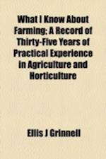What I Know about Farming; A Record of Thirty-Five Years of Practical Experience in Agriculture and Horticulture af Ellis J. Grinnell
