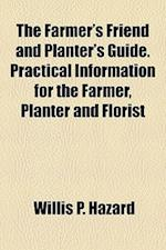 The Farmer's Friend and Planter's Guide. Practical Information for the Farmer, Planter and Florist af Willis P. Hazard
