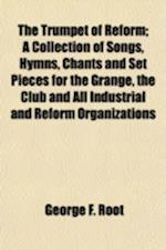 The Trumpet of Reform; A Collection of Songs, Hymns, Chants and Set Pieces for the Grange, the Club and All Industrial and Reform Organizations af George F. Root