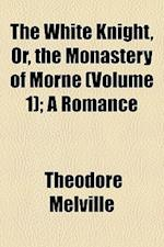 The White Knight, Or, the Monastery of Morne (Volume 1); A Romance af Theodore Melville