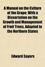 A Manual on the Culture of the Grape; With a Dissertation on the Growth and Management of Fruit Trees, Adapted to the Northern States af Edward Sayers