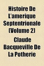 Histoire de L'Amerique Septentrionale (Volume 2) af Claude Bacqueville De La Potherie