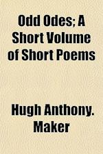 Odd Odes; A Short Volume of Short Poems af Hugh Anthony Maker